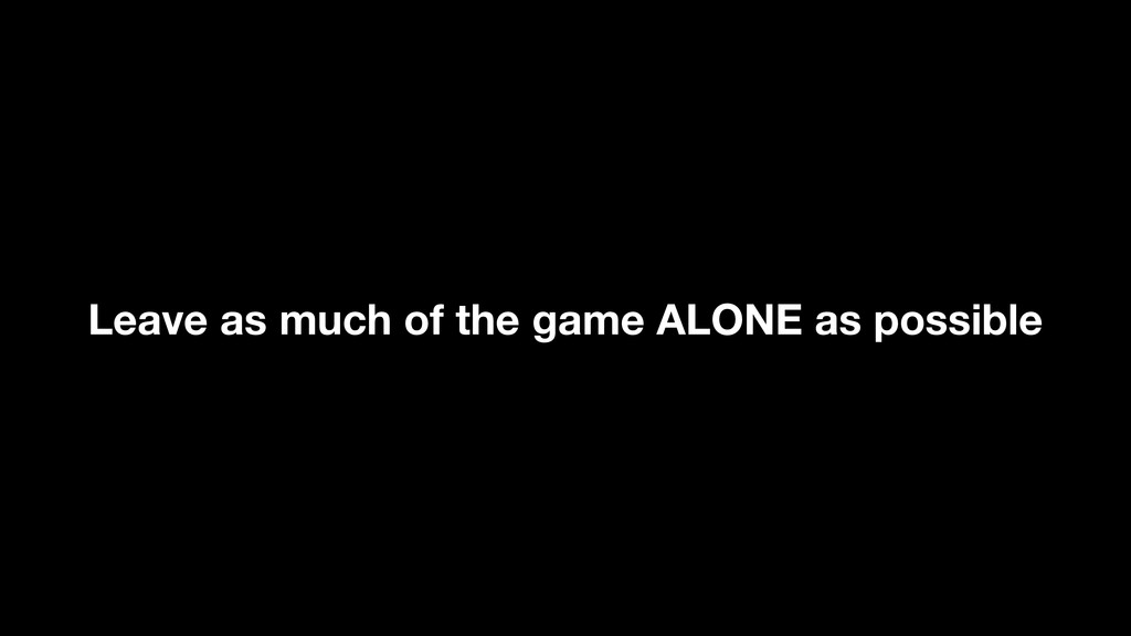 Leave as much of the game ALONE as possible