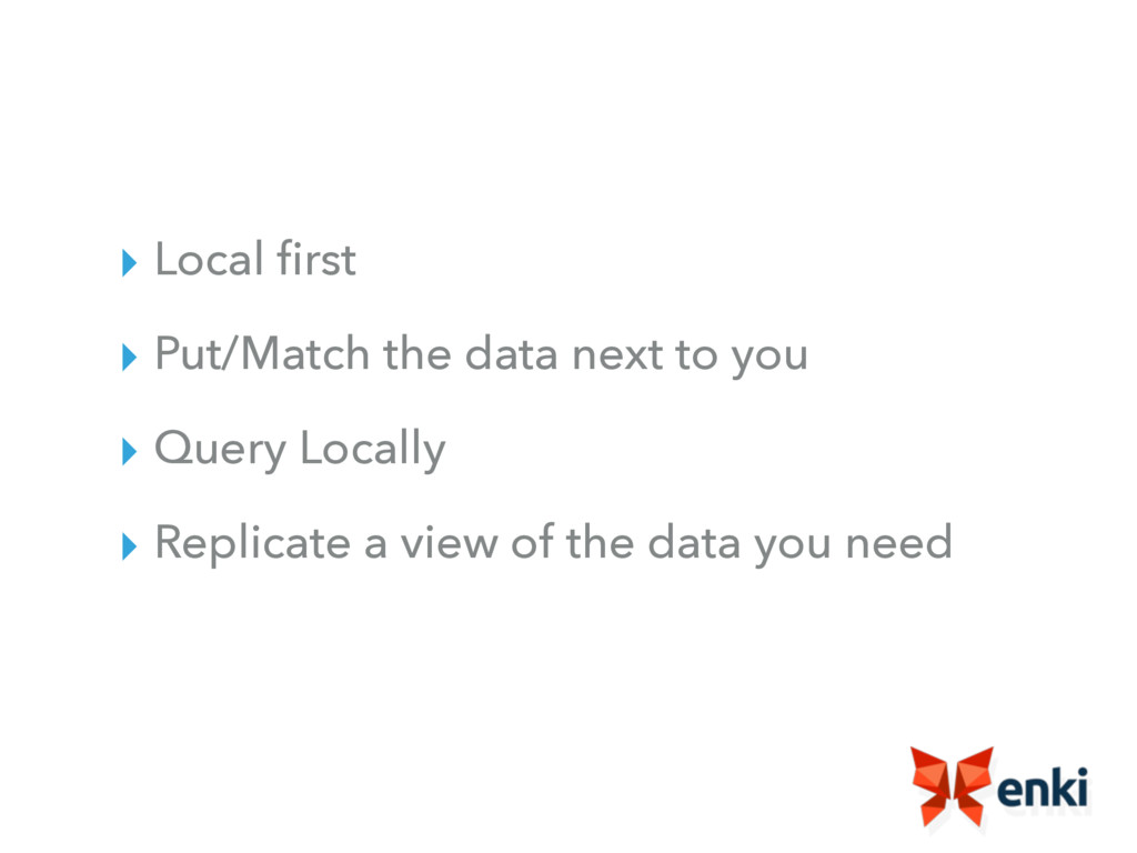 ▸ Local first ▸ Put/Match the data next to you ▸...