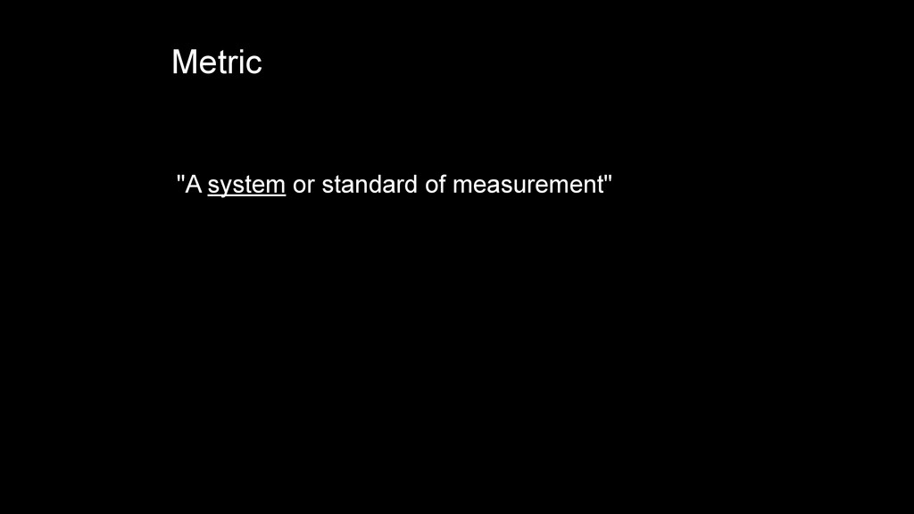 """A system or standard of measurement"" Metric"