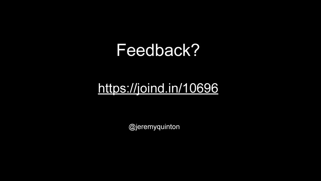 Feedback? https://joind.in/10696 @jeremyquinton