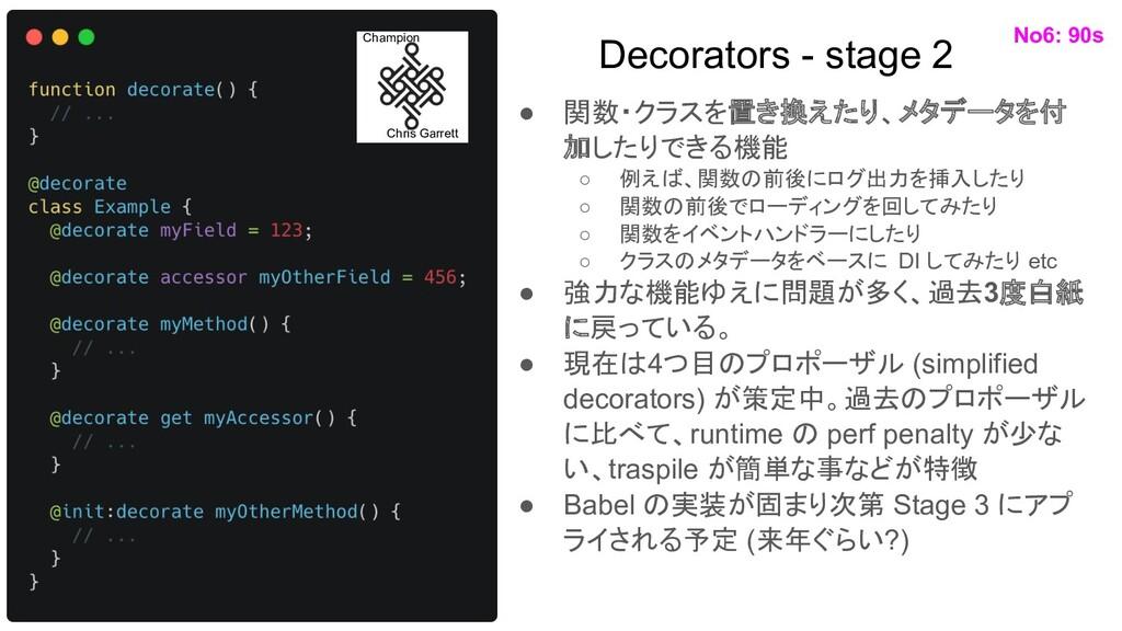 Decorators - stage 2 ● 関数・クラスを置き換えたり、メタデータを付 加し...