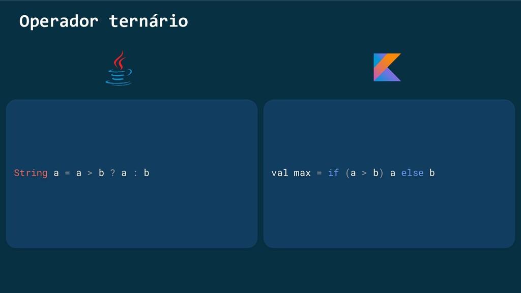 val max = if (a > b) a else b Operador ternário...