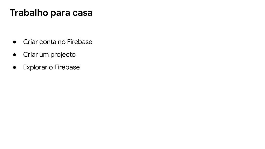Trabalho para casa ● Criar conta no Firebase ● ...