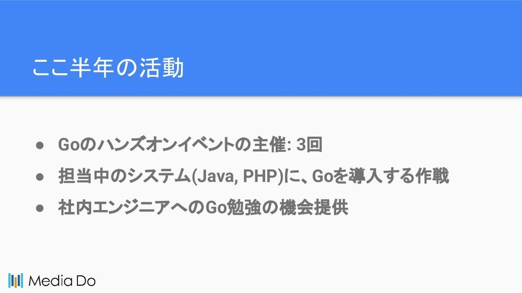 ここ半年の活動 ● Goのハンズオンイベントの主催: 3回 ● 担当中のシステム(Java, ...