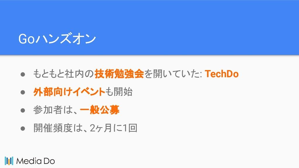 Goハンズオン ● もともと社内の技術勉強会を開いていた: TechDo ● 外部向けイベント...