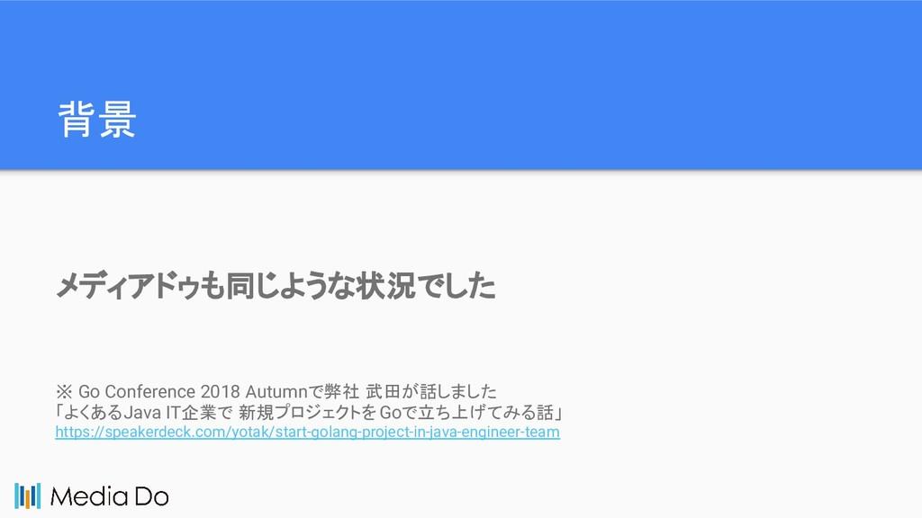 背景 ※ Go Conference 2018 Autumnで弊社 武田が話しました 「よくあ...