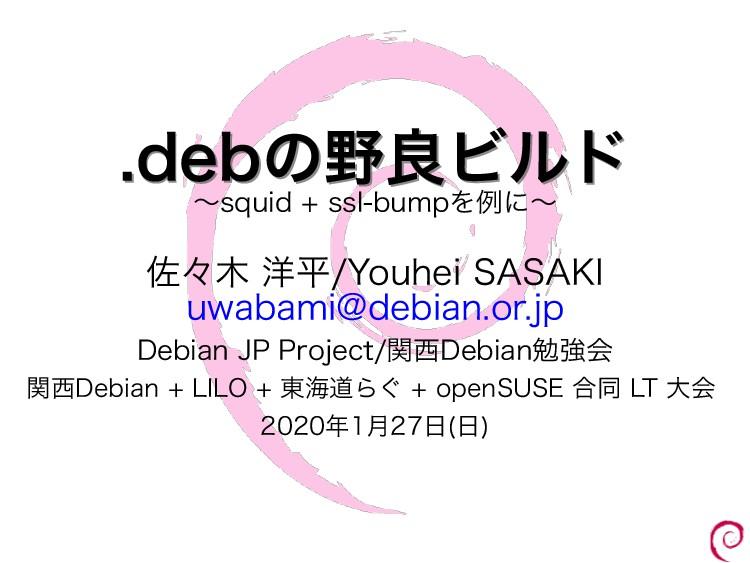 .debの野良ビルド .debの野良ビルド 〜squid + ssl-bumpを例に〜 佐々木...