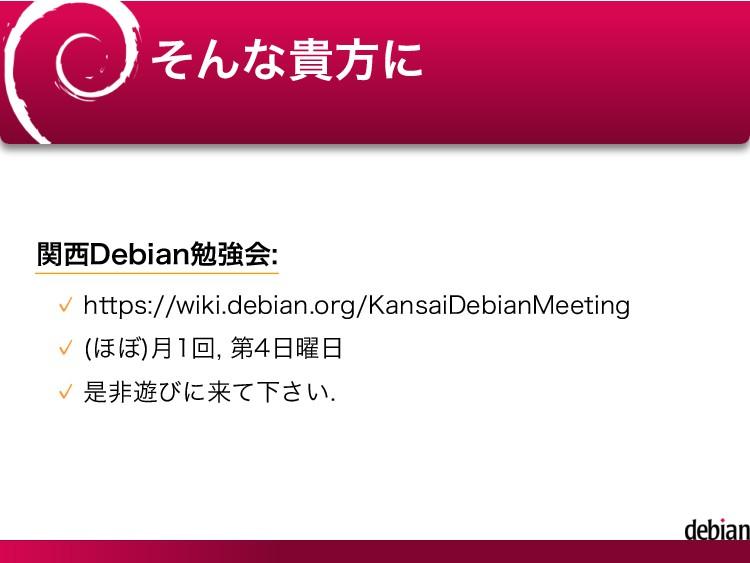 そんな貴方に 関西Debian勉強会: https://wiki.debian.org/Kan...