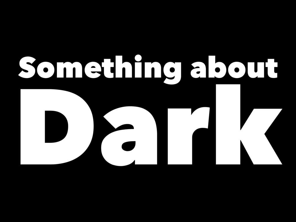 Something about Dark
