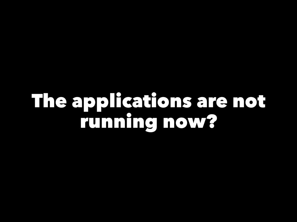The applications are not running now?