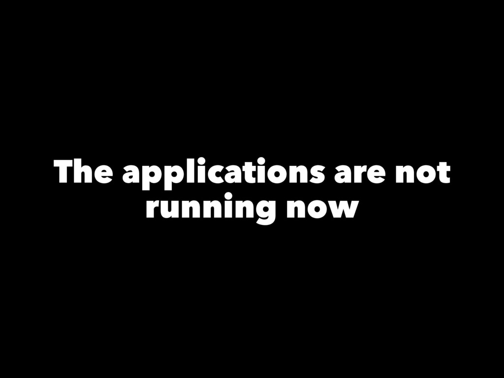 The applications are not running now