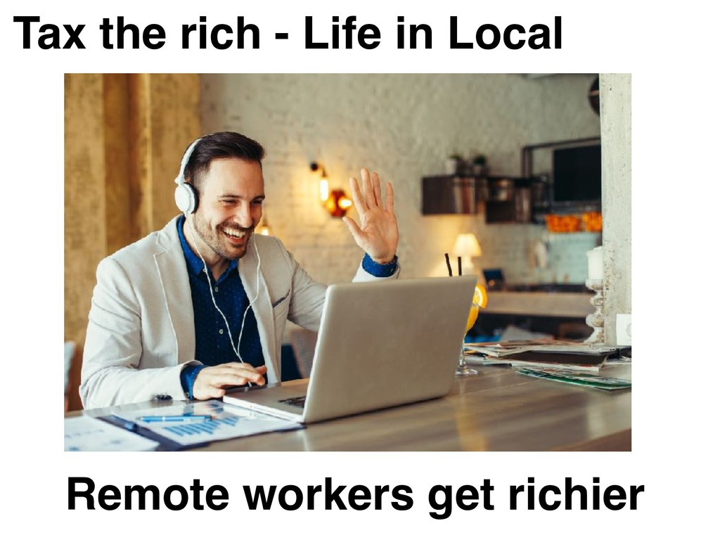 Tax the rich - Life in Local Remote workers get...