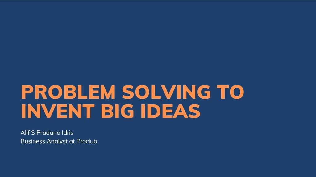 PROBLEM SOLVING TO INVENT BIG IDEAS Alif S Prad...