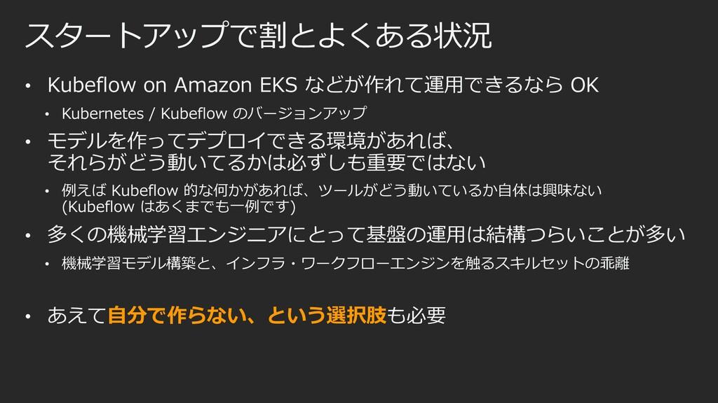 スタートアップで割とよくある状況 • Kubeflow on Amazon EKS などが作れ...