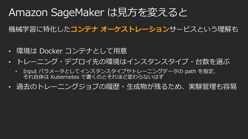 Amazon SageMaker は⾒⽅を変えると 機械学習に特化したコンテナ オーケストレー...