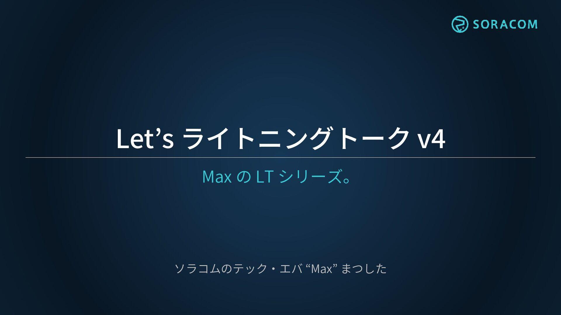 "Let's ライトニングトーク v3 Max の LT シリーズ。 ソラコムのテック・エバ ""..."
