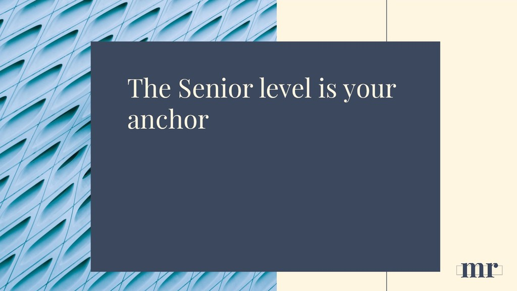 The Senior level is your anchor