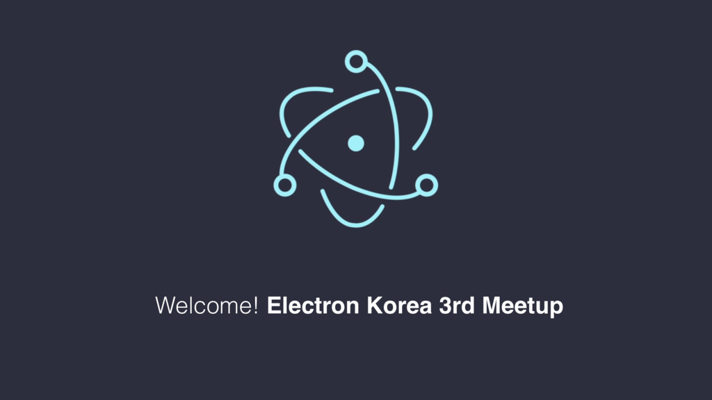 Welcome! Electron Korea 3rd Meetup