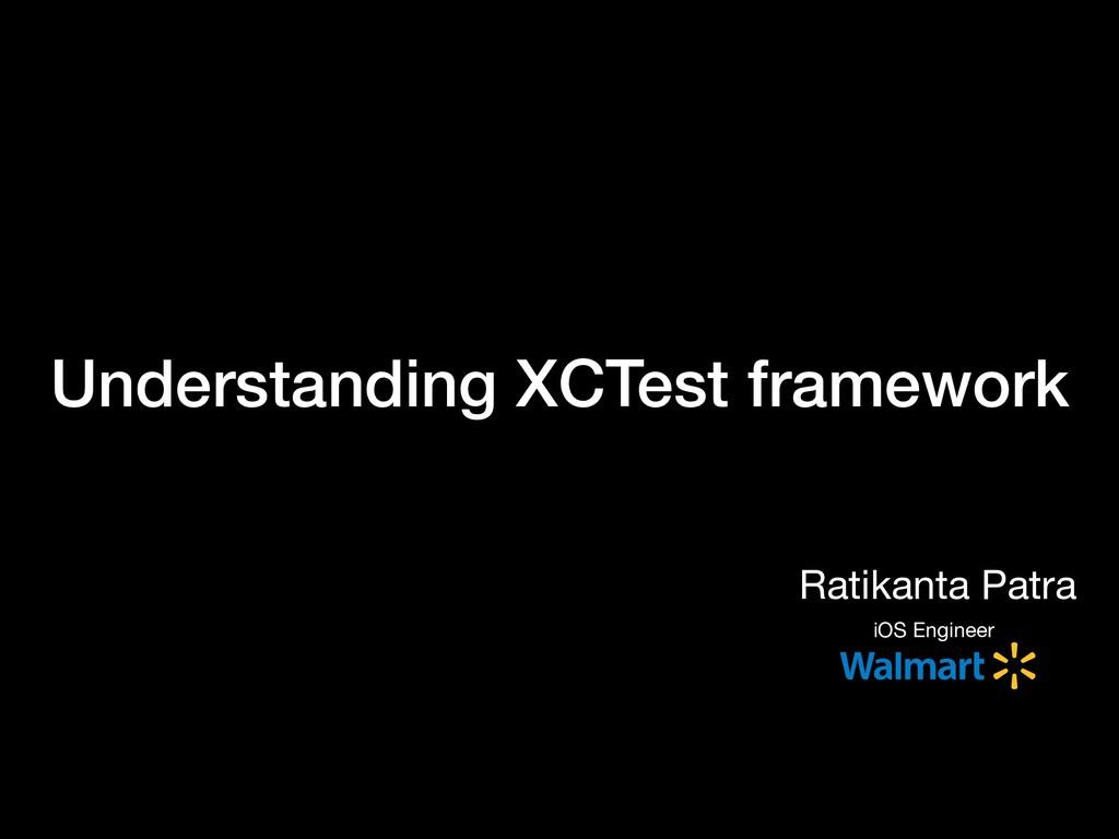 Understanding XCTest framework Ratikanta Patra ...