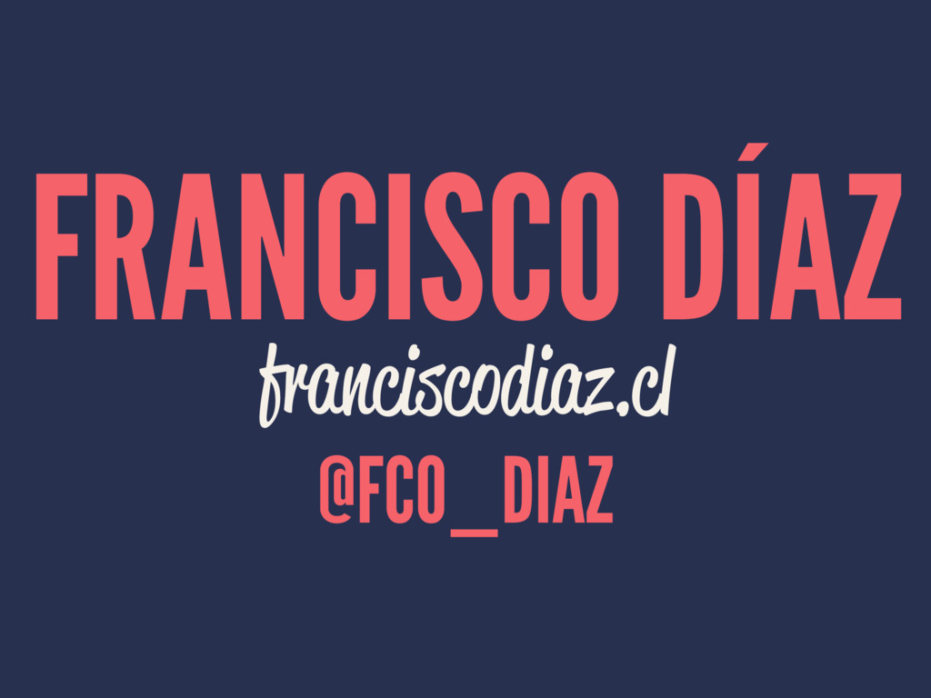 FRANCISCO DÍAZ franciscodiaz.cl @FCO_DIAZ