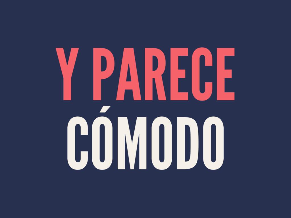 Y PARECE CÓMODO