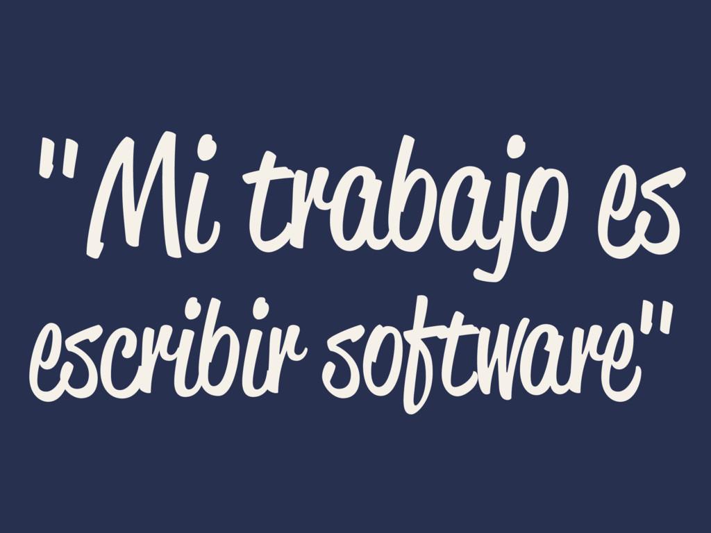 """""""Mi trabajo es escribir software"""""""