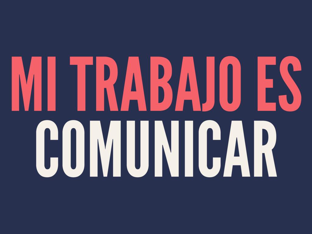 MI TRABAJO ES COMUNICAR