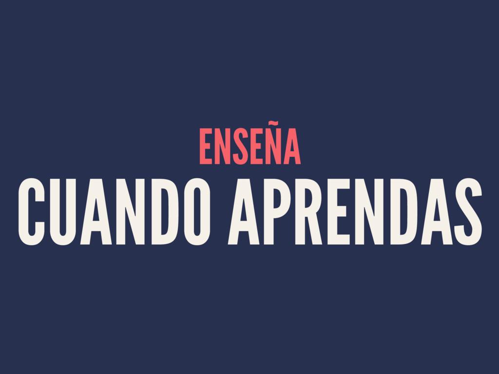 ENSEÑA CUANDO APRENDAS