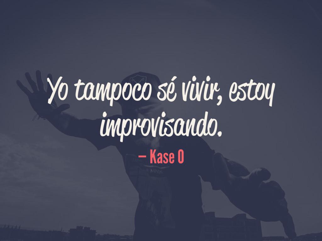 Yo tampoco sé vivir, estoy improvisando. — Kase...
