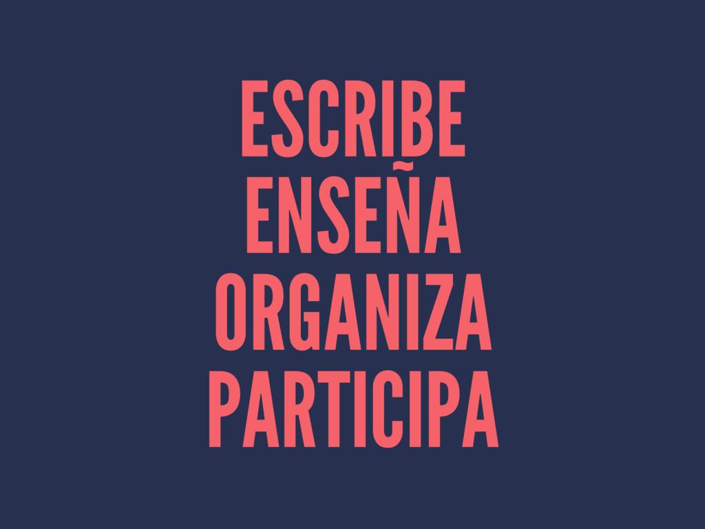 ESCRIBE ENSEÑA ORGANIZA PARTICIPA