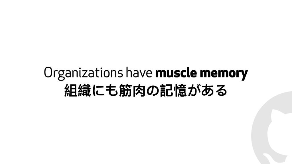 ! Organizations have muscle memory 奲婻Θᒶᙂ΄懿䛂͘͢Ρ