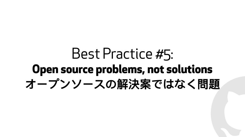 ! Best Practice #5: Open source problems, not s...
