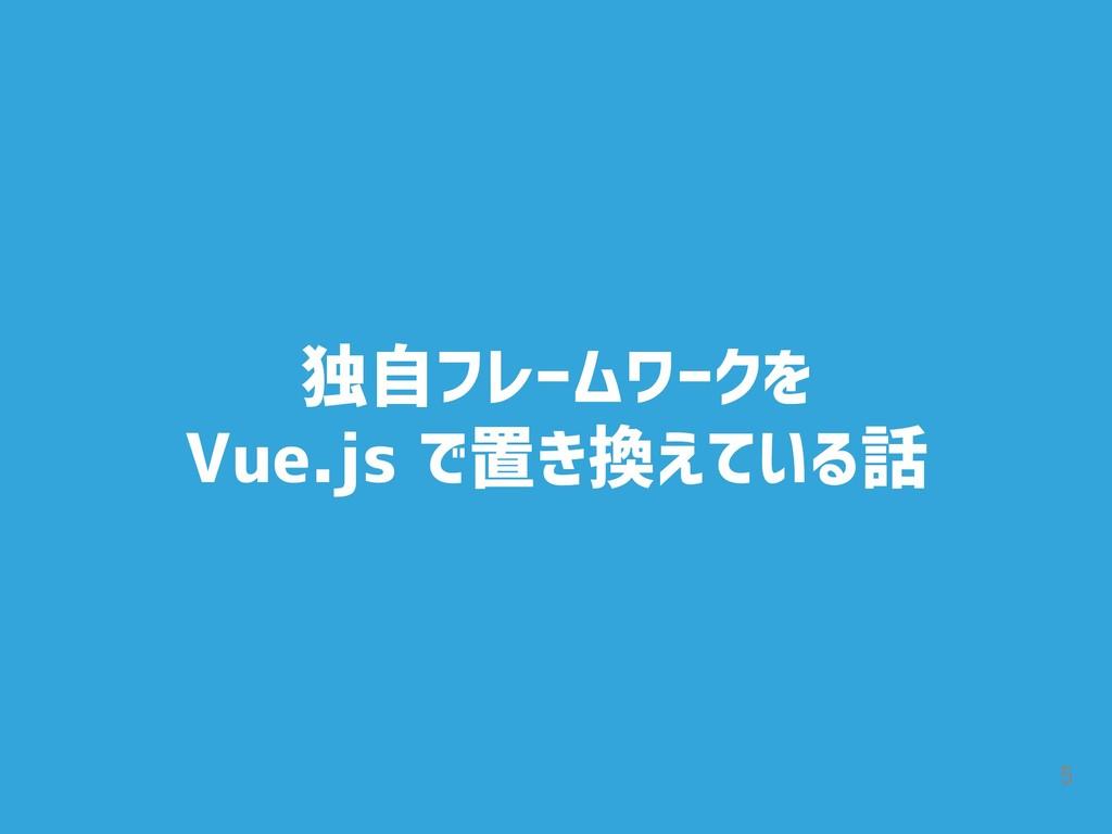 5 独自フレームワークを Vue.js で置き換えている話