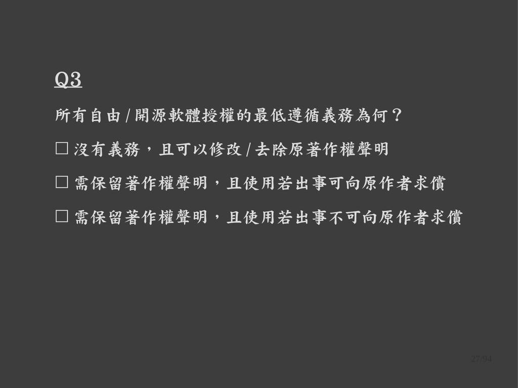 27/94 Q3 所有自由 / 開源軟體授權的最低遵循義務為何? ☐ 沒有義務,且可以修改 /...