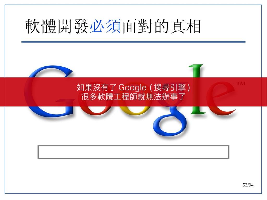 53/94 軟體開發必須面對的真相 如果沒有了 Google ( 搜尋引擎 ) 很多軟體工程師...