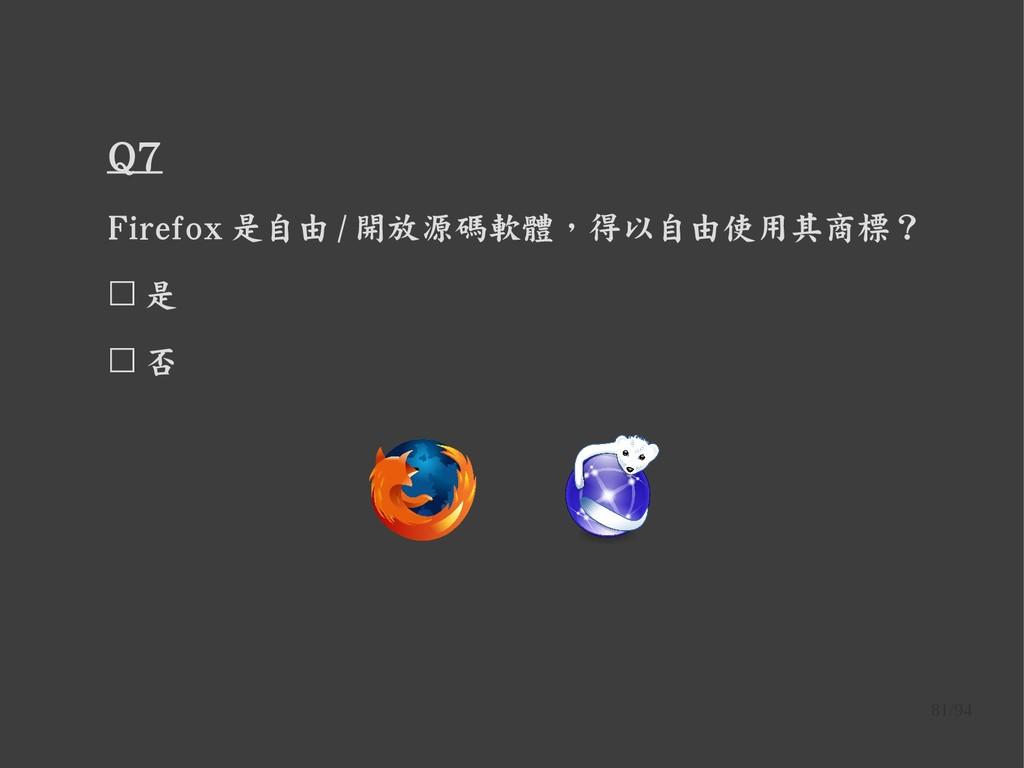 81/94 Q7 Firefox 是自由 / 開放源碼軟體,得以自由使用其商標? ☐ 是 ☐ 否