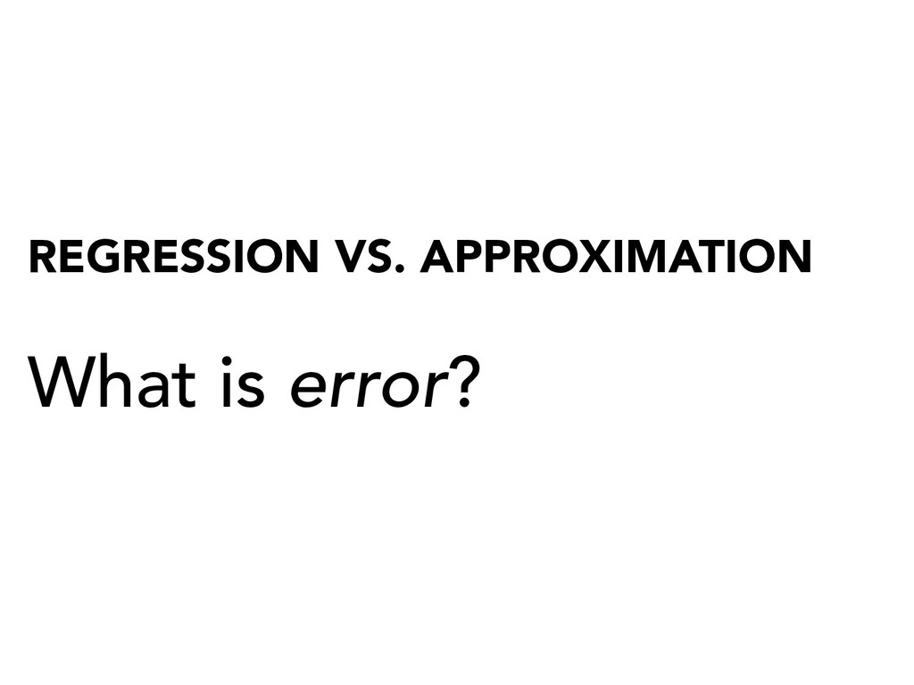 REGRESSION VS. APPROXIMATION What is error?