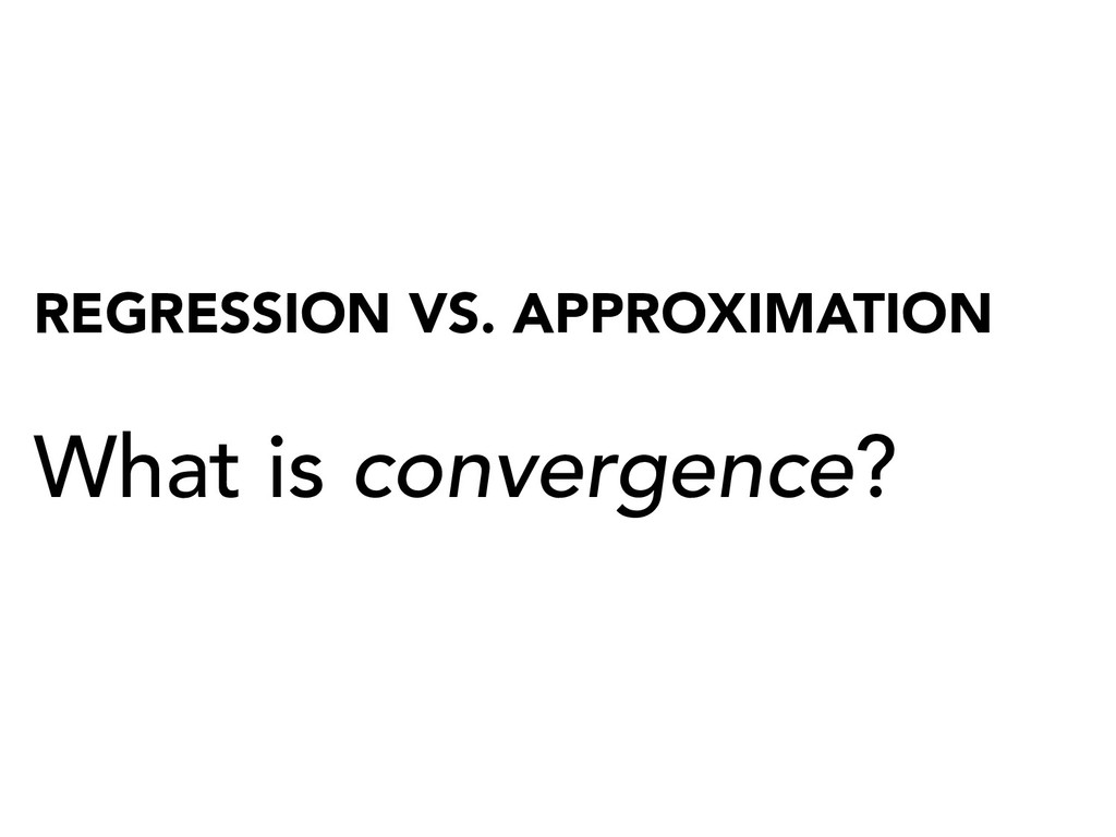 REGRESSION VS. APPROXIMATION What is convergenc...