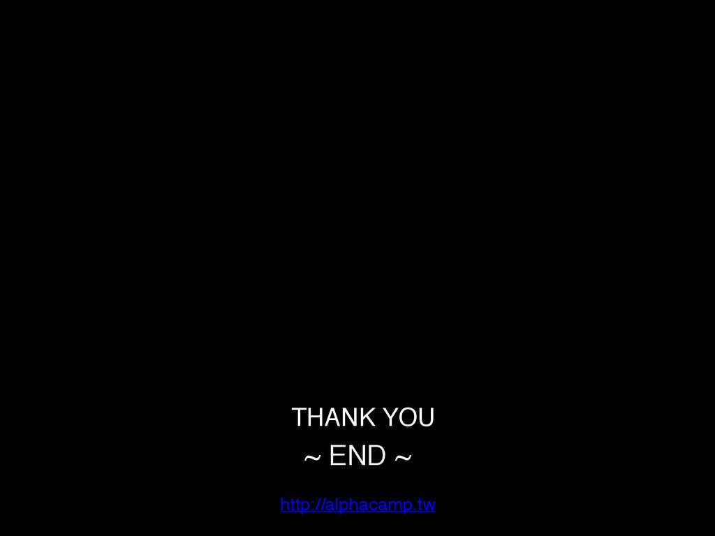 TTHANK YOU! ~ END ~ ! http://alphacamp.tw