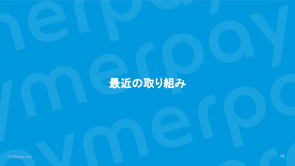 © Merpay, Inc. 最近の取り組み 13