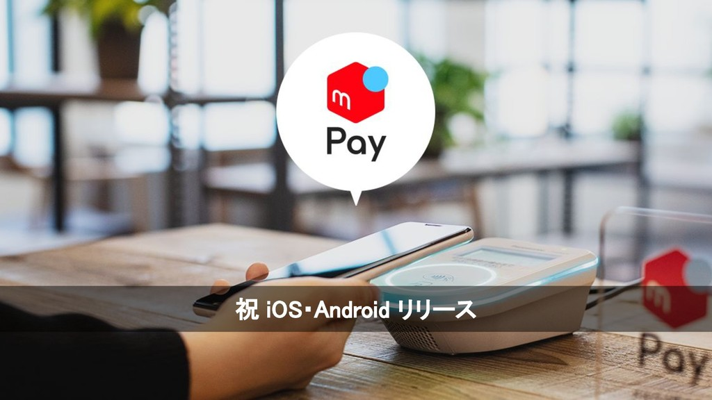 © Merpay, Inc. © Merpay, Inc. 祝 iOS・Android リリー...