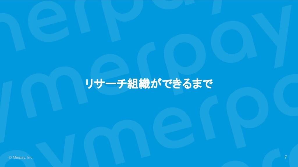 © Merpay, Inc. リサーチ組織ができるまで 7