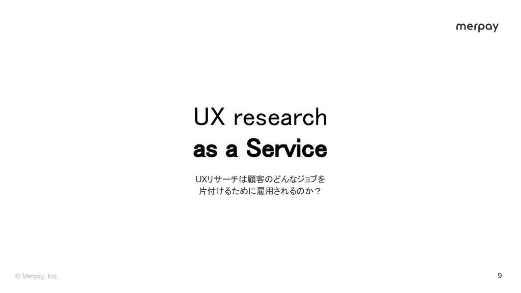 © Merpay, Inc. UX research as a Service 9 UXリ...