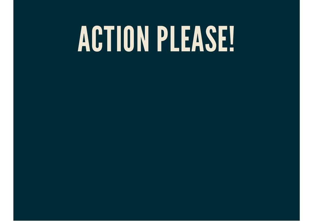 ACTION PLEASE!