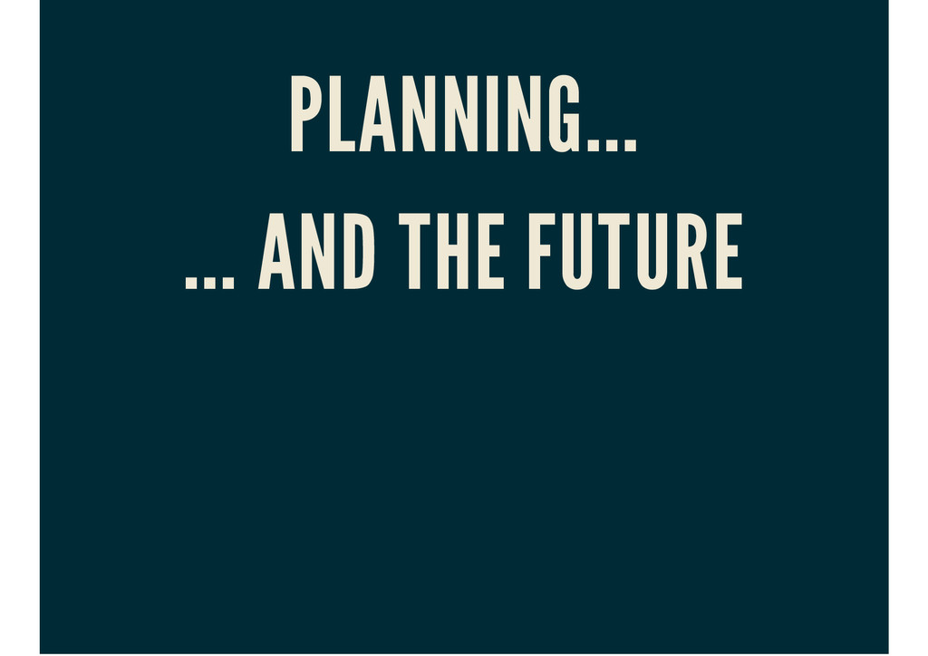 PLANNING... ... AND THE FUTURE