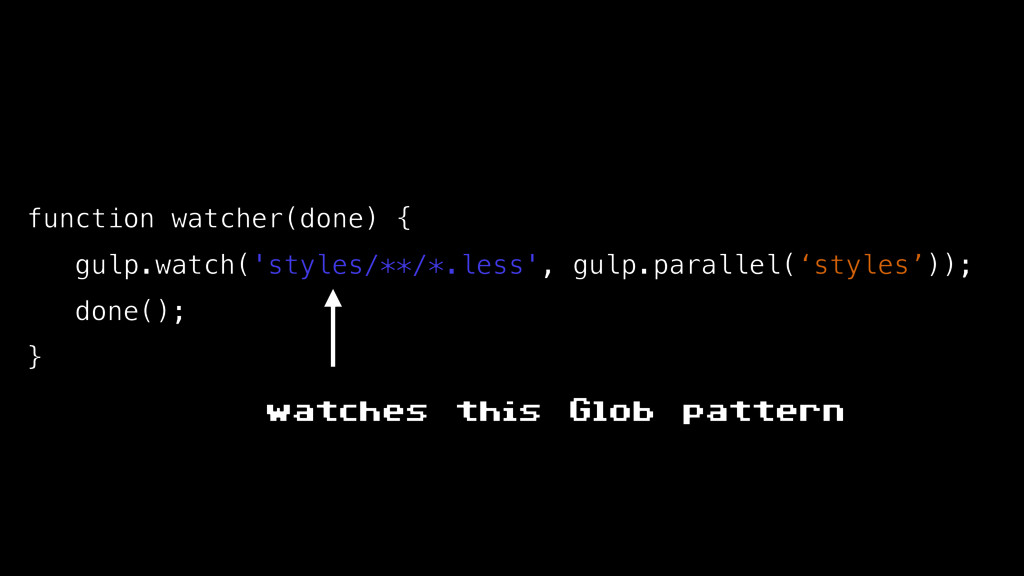 function watcher(done) { gulp.watch('styles/**/...