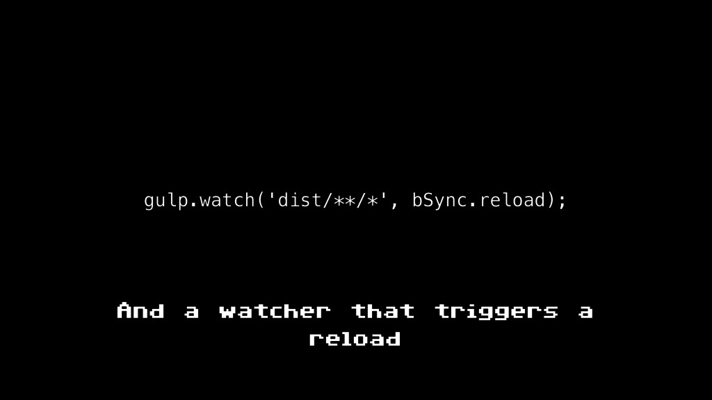 gulp.watch('dist/**/*', bSync.reload); And a wa...