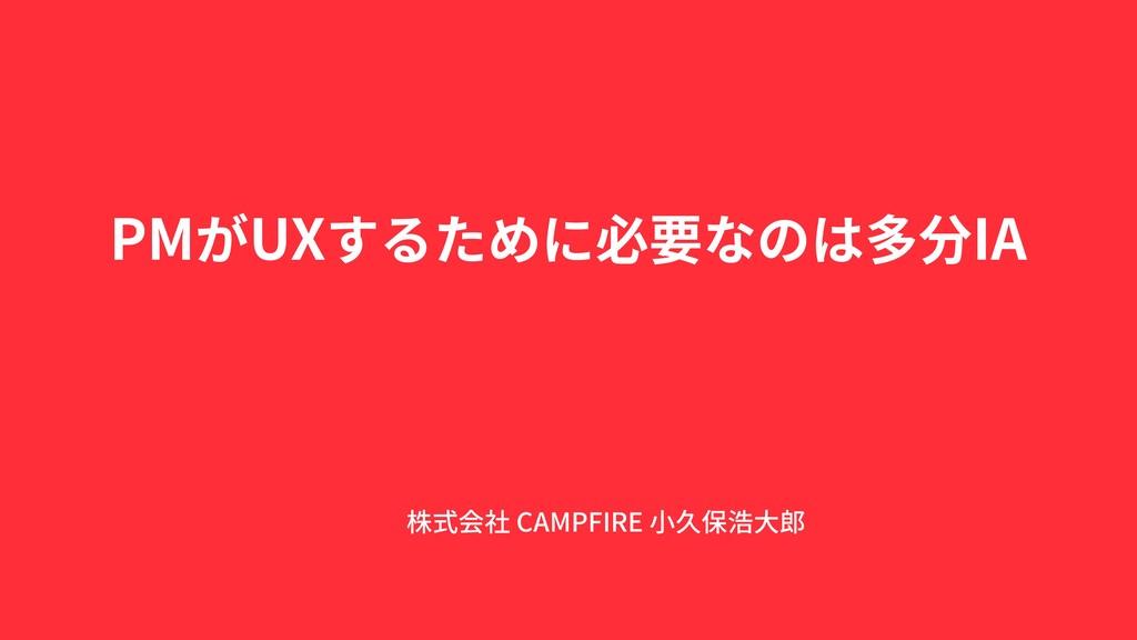 株式会社 CAMPFIRE ⼩久保浩⼤郎 PMがUXするために必要なのは多分IA