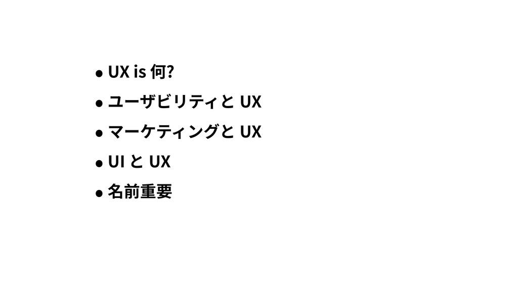 • UX is 何? • ユーザビリティと UX • マーケティングと UX • UI と U...
