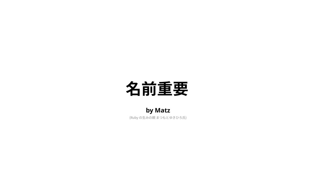 名前重要 (Ruby の⽣みの親 まつもとゆきひろ⽒) by Matz